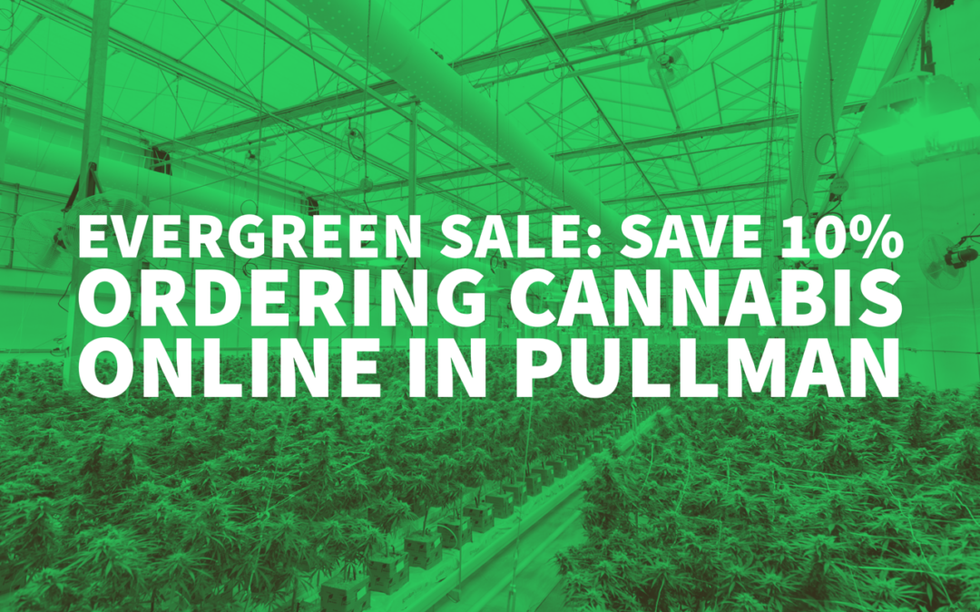 Evergreen Sale: Save 10% Ordering Cannabis Online in Pullman